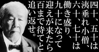 【 渋沢栄一の名言 】四十、五十は洟垂れ小僧、六十、七十は働き盛り、九十になって迎えが来たら、百まで待てと追い返せ